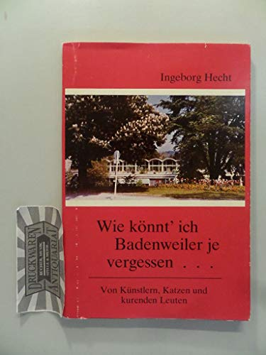 Wie könnt' ich Badenweiler je vergessen...: Von Künstlern, Katzen und kurenden Leuten (Reihe Badenweiler)