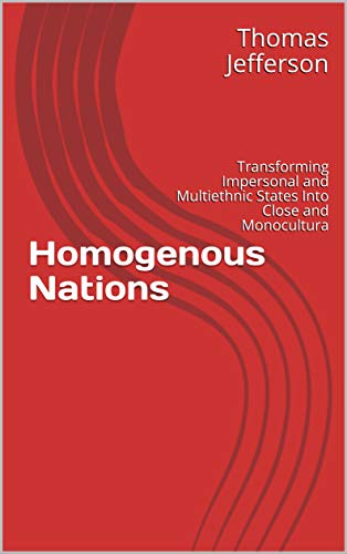 Homogenous Nations: Transforming Impersonal and Multiethnic States Into Close and Monocultura (English Edition)