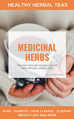 MEDICINAL HERBS: THE EASY HEALING YOURSELF GUIDE WITH NATURAL HERBAL TEAS by [Gaia McCarty]