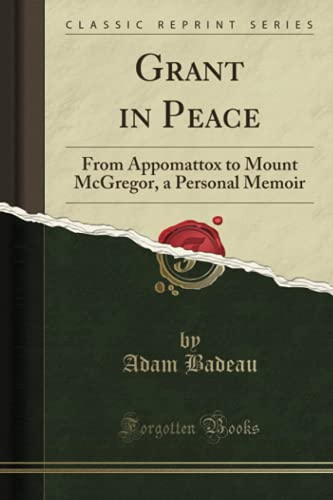 Grant in Peace: From Appomattox to Mount McGregor, a Personal Memoir (Classic Reprint)