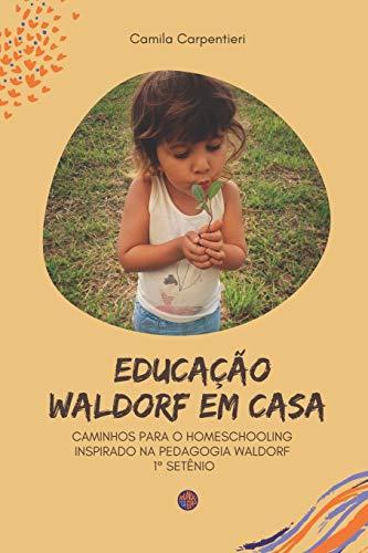 Educação Waldorf em casa: Caminhos para o Homeschooling inspirado na pedagogia Waldorf 1° setênio