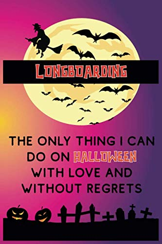 Longboarding Is The Only Thing i Can Do On Halloween With Love And Without Regrets: Funny and Cool Halloween Themed Journal Notebook Personalized for ... Men and Women Whose Passion is Longboarding
