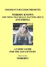 Nobody Knows (The Thing That Really Matters About) Anything!: A Users' Guide to the 21st Century (Goldman's Bulldog Presents Book 1)