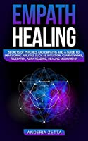 Empath Healing: Secrets of Psychics and Empaths and a Guide to Developing Abilities Such as Intuition, Clairvoyance, Telepathy, Aura Reading, Healing Mediumship