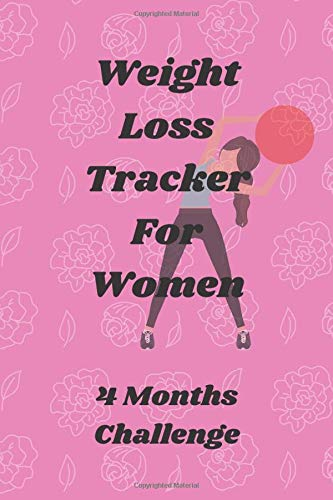 Weight Loss Tracker For Women: 4 Months Challenge: Health and Fitness Journal Gift for Women, Weight Loss Journal, Weight Loss Planner, Weight Tracker, Body Measurements,4 Month Challenge,