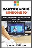 MASTER YOUR WINDOWS 10: A STEP BY STEP BEGINNER'S MANUAL MADE EASY