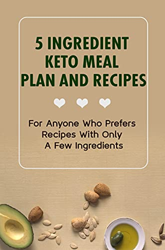 5 Ingredient Keto Meal Plan And Recipes: For Anyone Who Prefers Recipes...