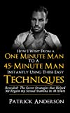How I Went From a One-Minute Man to a 45-Minute Man Instantly Using These Easy Techniques: How to last longer in bed, how to last longer during sex for men and How to Satisfy a Woman Every Time
