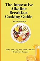 The Innovative Alkaline Breakfast Cooking Guide: Start your Day with These Delicious Breakfast Recipes