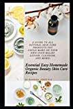 Essential Easy Homemade Organic Beauty Skin Care Recipes: A Guide to All Natural Skin Care Products You Could Make on Your Own (Pain Relief Lotion, Cleanser, and More)