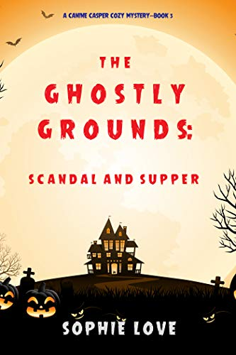 The Ghostly Grounds: Scandal and Supper (A Canine Casper Cozy Mystery—Book 5) by [Sophie Love]