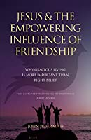 Jesus and The Empowering Influence of Friendship: Why Gracious Living is More Important Than Right Belief