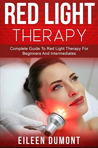 Red Light Therapy: Complete Guide To Red Light Therapy For Beginners And Intermediates (Alternative remedies)