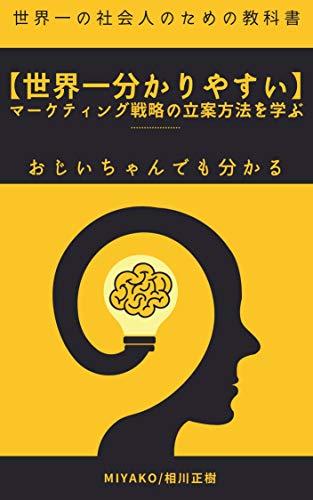 【世界一分かりやすい】マーケティング戦略の立案方法を学ぶ: あなたも最強のマーケティング方法を身につけてビジネスで勝利しよう 世界一の社会人の為の教科書