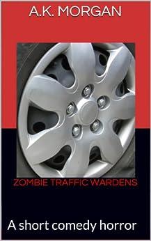 Zombie Traffic Wardens: A short comedy horror (1) by [A.K. Morgan]