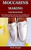 Moccasins Making For Beginners: The Ultimate Guide on How to Create and Make your Own DIY Native American Moccasins from Scratch (English Edition)