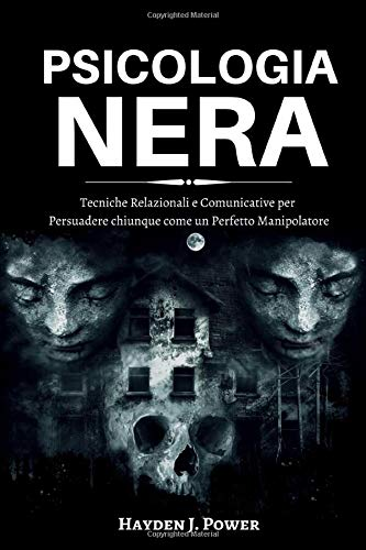 PSICOLOGIA NERA: 3 libri in 1 (Persuasione – Manipolazione– Ipnosi) Tecniche Relazionali e Comunicative per Persuadere chiunque come un Perfetto Manip