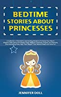 Bedtime Stories about Princesses: A Collection of Wonderful and Exciting Stories to Immerse Your Kids in Magical Tales about Princesses, Kings, Magical Creatures, Knights, and Warriors, plus Interesting Plots, Help Them Regain Their Natural Sleep and Have Fun
