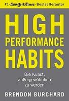 High Performance Habits: Die Kunst, aussergewoehnlich zu werden. Mit positivem Denken und dem richtigen Mindset zu langfristigem Erfolg