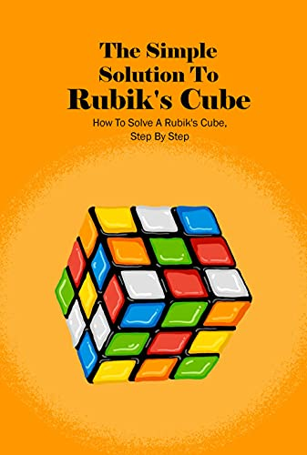 The Simple Solution To Rubik's Cube: How To Solve A Rubik's Cube, Step By Step: How To Solve Rubik's Cube (English Edition)