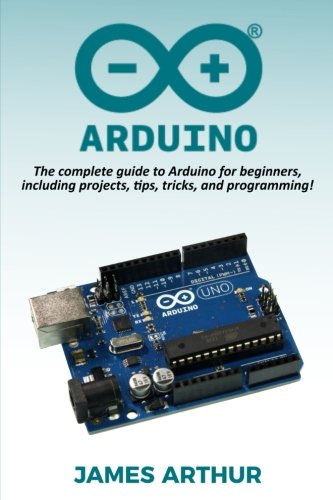 Arduino: The complete guide to Arduino for beginners, including projects, tips, tricks, and programming!