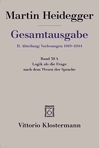 Logik als die Frage nach dem Wesen der Sprache: Freiburger Vorlesung Sommersemester 1934 auf der Grundlage des Originalmanuskripts (Martin Heidegger Gesamtausgabe, Band 38)