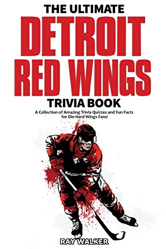 The Ultimate Detroit Red Wings Trivia Book: A Collection of Amazing Trivia Quizzes and Fun Facts for Die-Hard Wings Fans!