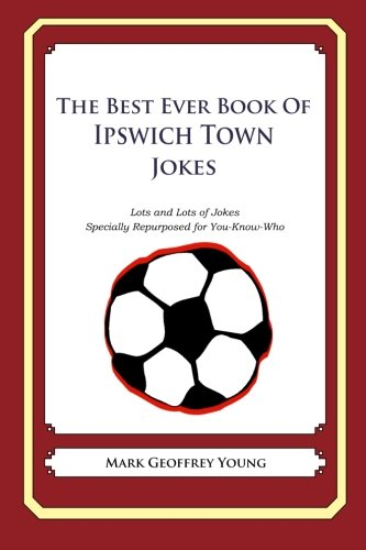 The Best Ever Book of Ipswich Town Jokes: Lots and Lots of Jokes Specially Repurposed for You-Know-Who