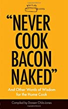 """""""Never Cook Bacon Naked"""": And Other Words of Wisdom for the Home Cook"""