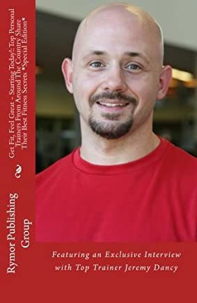 Get Fit, Feel Great - Starting Today! Top Personal Trainers From Around The Country Share Their Best Fitness Secrets *Special Edition*: Featuring an Exclusive Interview with Top Trainer Jeremy Dancy