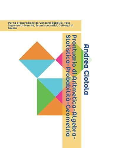 Prontuario di Aritmetica-Algebra-Statistica-Probabilità-Geometria: Per la preparazione di: Concorsi Pubblici, Test Ingresso Università, Esami scolastici, Colloqui di lavoro