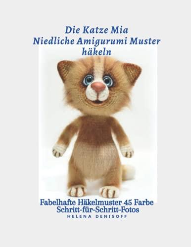 Die Katze Mia Niedliche Amigurumi-Muster häkeln: Fabelhafte Häkelmuster 45 Farbe Schritt-für-Schritt-Fotos (Muster zum Häkeln von Niedlichen Amigurumi Tieren, Band 4)