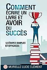 Comment écrire un livre et avoir du succès. - 12 Etapes simples et efficaces de Murielle Lucie Clément