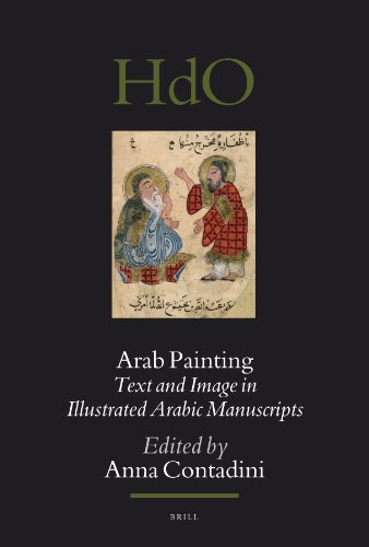 Arab Painting: Text and Image in Illustrated Arabic Manuscripts (Handbook of Oriental Studies: Section One; The Near and Middle East, Band 90)
