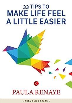 33 Tips to Make Life Feel a Little Easier by [Paula Renaye]