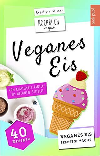 Veganes Eis | Kochbuch Vegan: veganes Speiseeis selbstgemacht | von klassischer Vanille bis Melonen-Stieleis