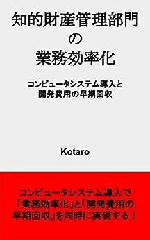[Kotaro]の知的財産管理部門の業務効率化: コンピュータシステム導入と開発費用の早期回収