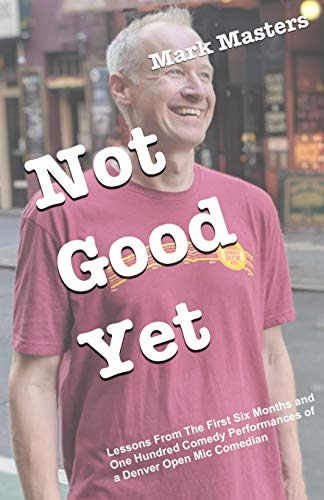 Not Good Yet: Lessons From The First Six Months and One Hundred Comedy Performances of a Denver Open Mic Comedian