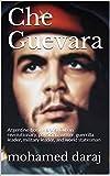 Che Guevara: Argentine-born Marxist Cuban revolutionary, physician, writer, guerrilla leader, military leader, and world statesman (English Edition)