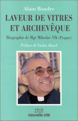 Laveur de vitres et archevêque: Biographie de Mgr Miloslav Vlk (Prague)