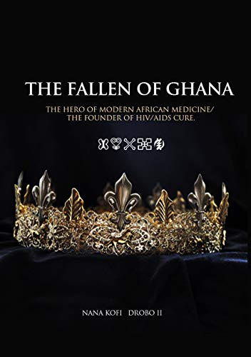 THE FALLEN OF GHANA: The Hero of Modern African Medicine/The Founder of HIV/AIDS cure (English Edition)