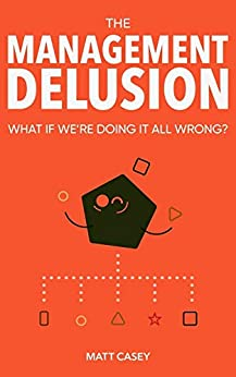 The Management Delusion: What if we're doing it all wrong? by [Matt Casey]