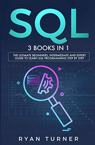 SQL: 3 books in 1 - The Ultimate Beginners, Intermediate and Expert Guide to Master SQL Programming