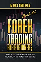 Forex Trading for Beginners Book #8: How to Manage the Risk and to Be Profitable in Long Run, Tips and Tricks to Trade Like a Pro
