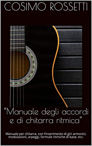 """""""Manuale degli accordi e di chitarra ritmica"""": Manuale per chitarra, con l'inserimento di giri armonici, modulazioni, arpeggi, formule ritmiche di base, ecc. (Italian Edition)"""