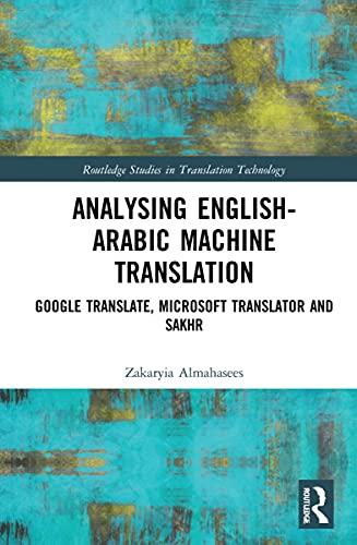 Analysing English-Arabic Machine Translation: Google Translate, Microsoft Translator and Sakhr (Routledge Studies in Translation Technology)
