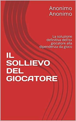 IL SOLLIEVO DEL GIOCATORE: La soluzione definitiva dell'ex giocatore alla dipendenza da gioco (Italian Edition)