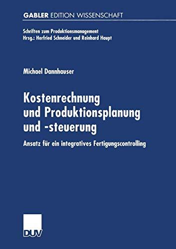 Kostenrechnung und Produktionsplanung und -Steuerung: Ansatz für ein Integriertes Fertigungscontrolling (Schriften zum Produktionsmanagement)