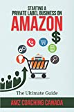 Starting a Private Label Business: The Ultimate Guide: Learn how to Find, Analyze, Validate, Source & Launch Your First Private Label Product on Amazon - A Simple 5 Phase System