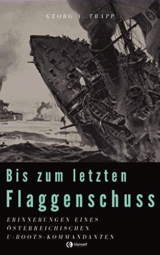 Bis zum letzten Flaggenschuß: Erinnerungen eines österreichischen U-Boots-Kommandanten